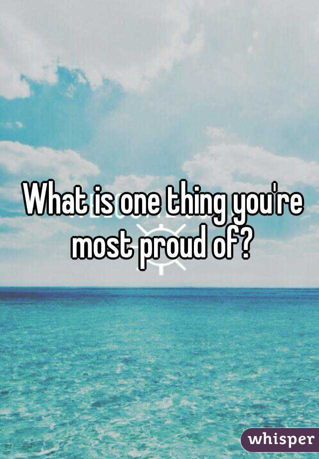 what is the one thing you are most proud of personally or professionally