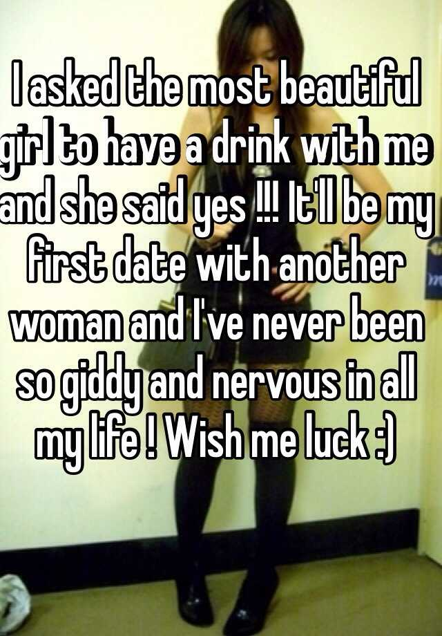 I asked the most beautiful girl to have a drink with me and she said yes  !!! It'll be my first date with another woman and I've never been so giddy  and ...