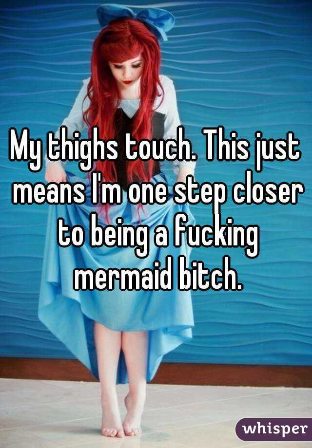 My thighs touch. This just means I'm one step closer to being a fucking mermaid bitch.