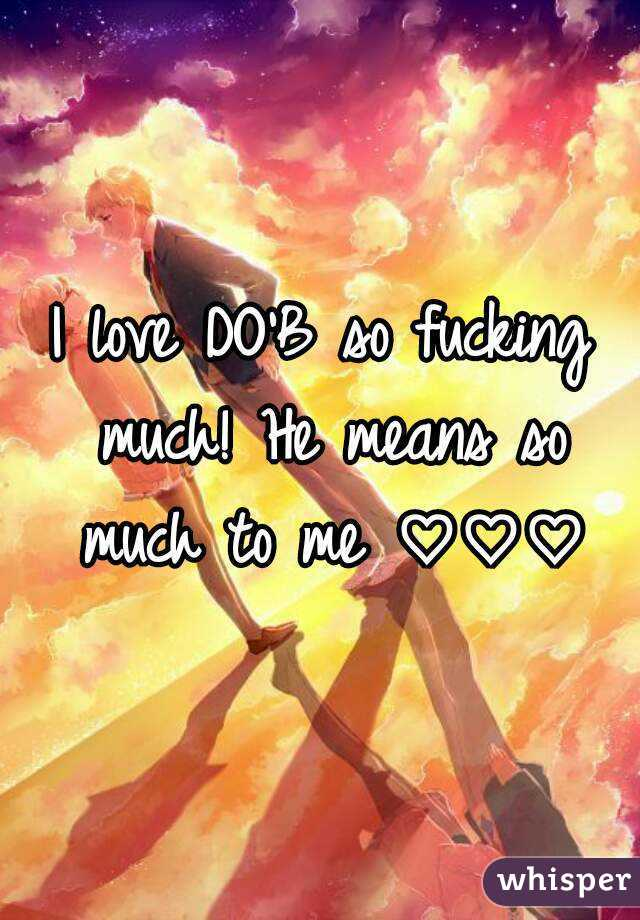 I love DO'B so fucking much! He means so much to me ♡♡♡