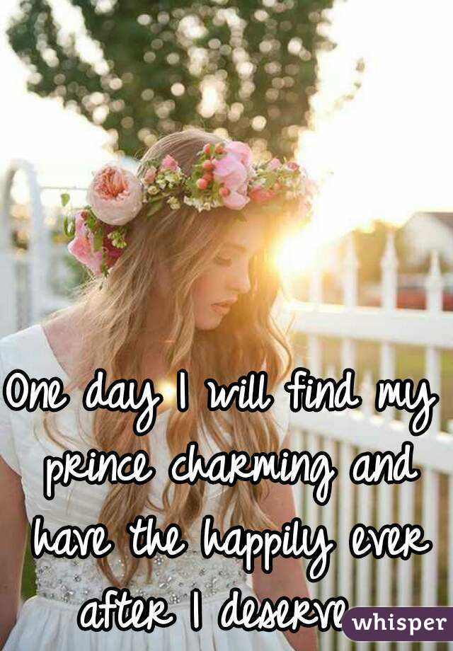 One day I will find my prince charming and have the happily ever after I deserve.