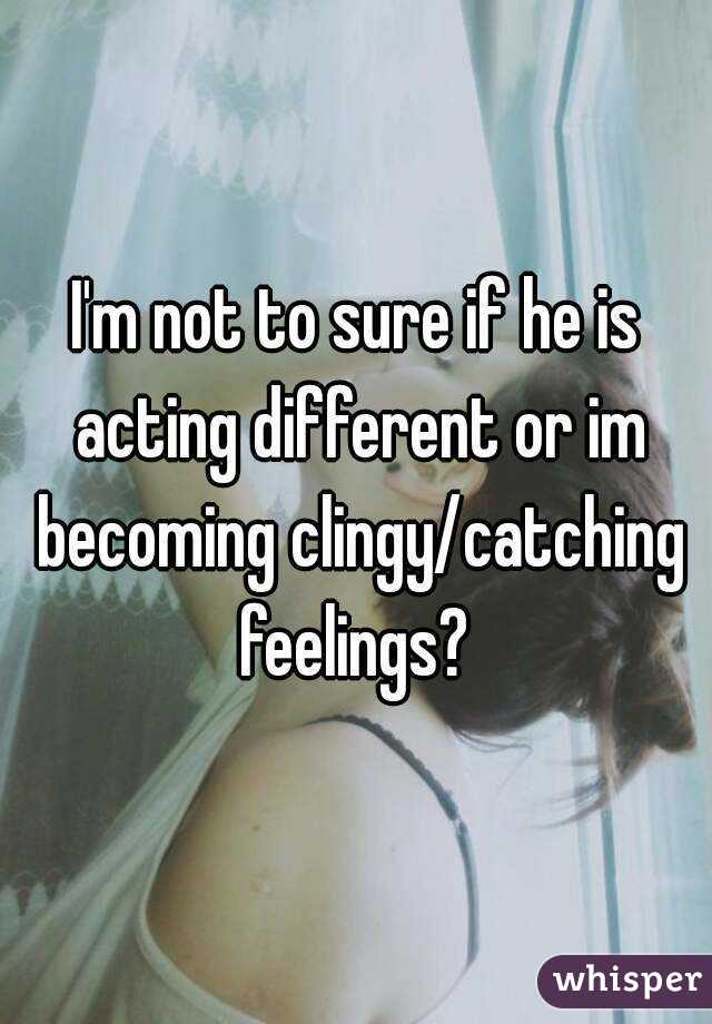 I'm not to sure if he is acting different or im becoming clingy/catching feelings?