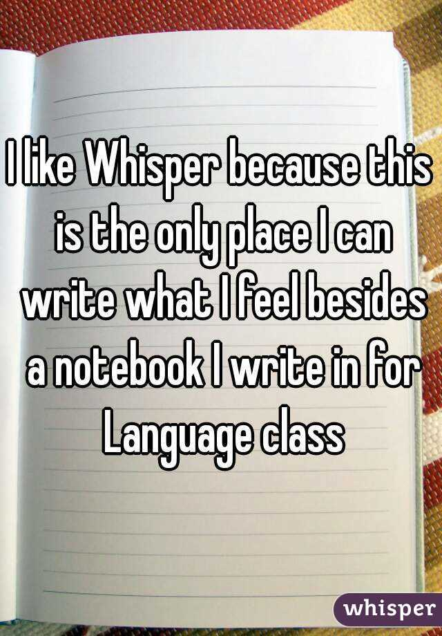 I like Whisper because this is the only place I can write what I feel besides a notebook I write in for Language class
