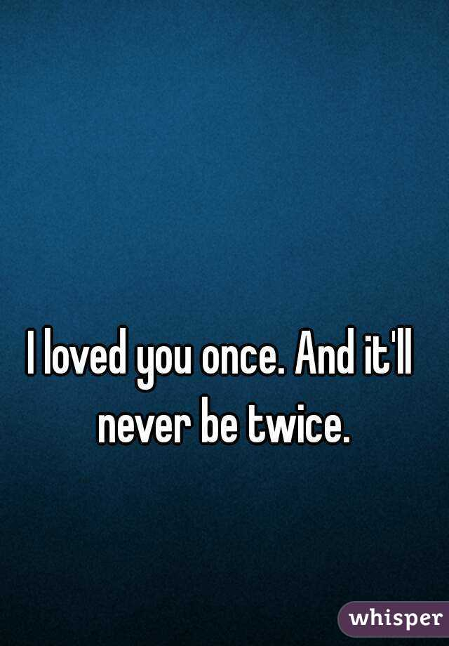 I loved you once. And it'll never be twice.