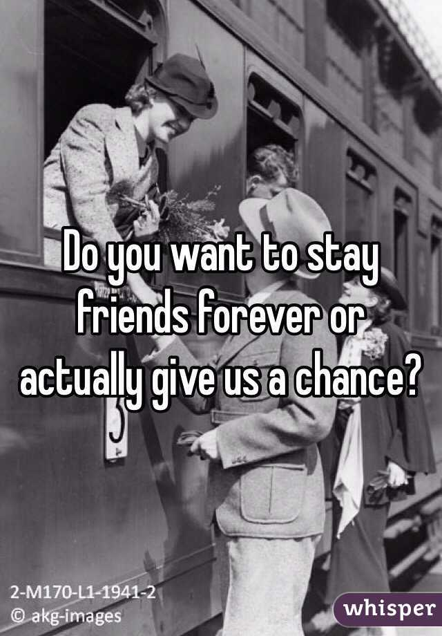 Do you want to stay friends forever or actually give us a chance?