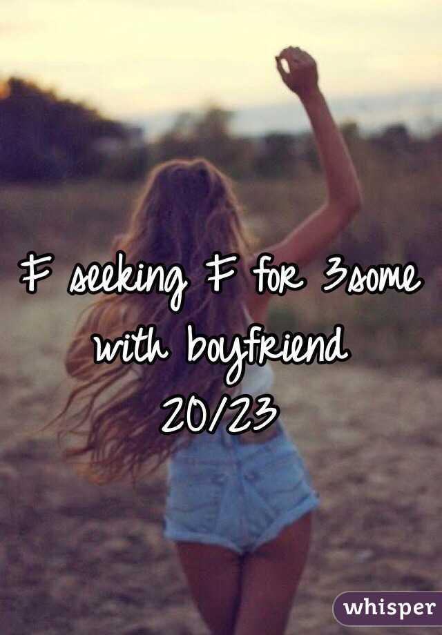 F seeking F for 3some with boyfriend  20/23