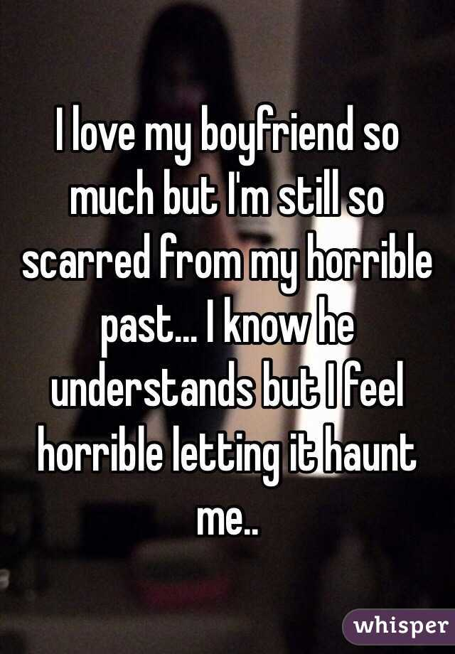 I love my boyfriend so much but I'm still so scarred from my horrible past... I know he understands but I feel horrible letting it haunt me..
