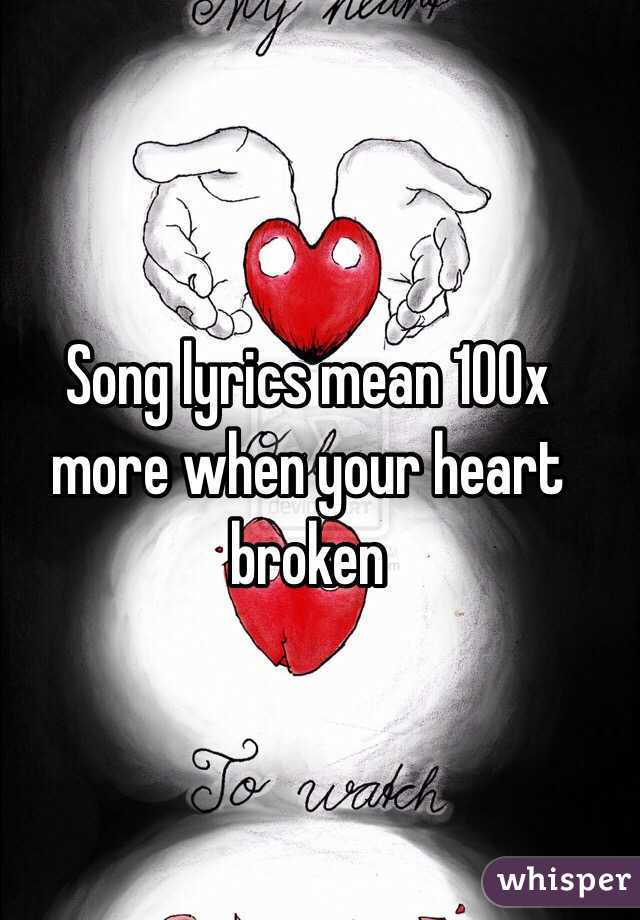 Song lyrics mean 100x more when your heart broken