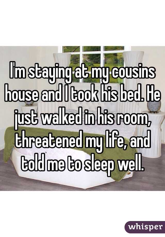I'm staying at my cousins house and I took his bed. He just walked in his room, threatened my life, and told me to sleep well.