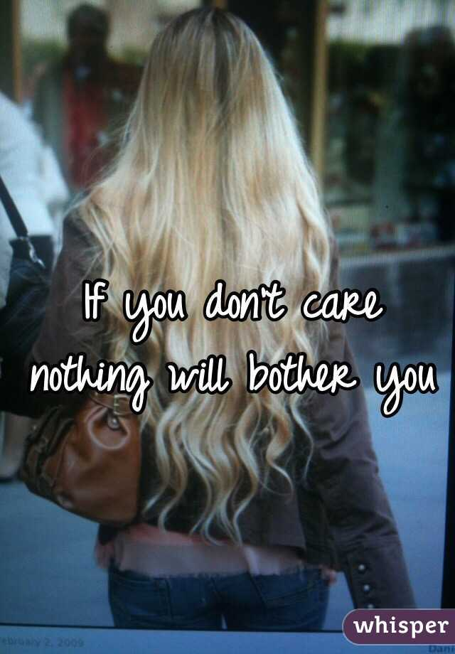 If you don't care nothing will bother you