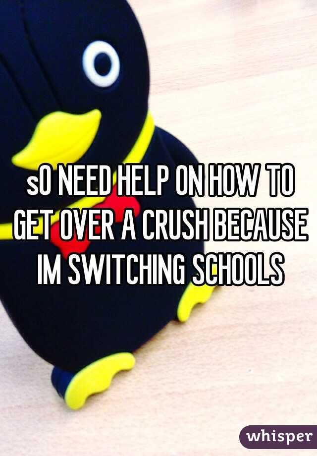 sO NEED HELP ON HOW TO GET OVER A CRUSH BECAUSE IM SWITCHING SCHOOLS