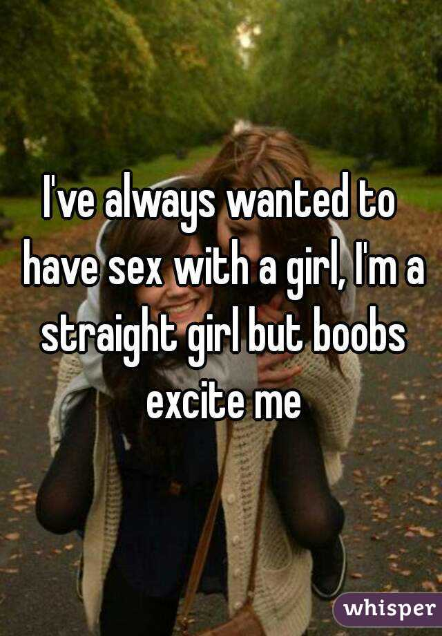 I've always wanted to have sex with a girl, I'm a straight girl but boobs excite me