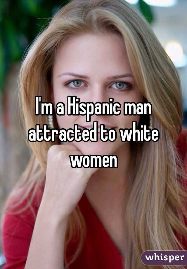 I'm a Hispanic man attracted to white women