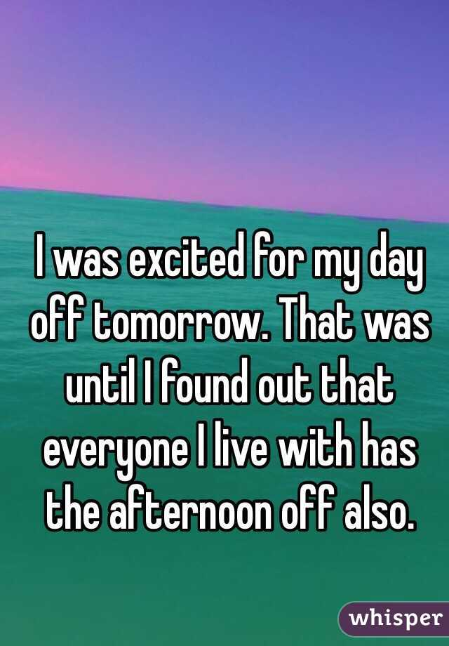 I was excited for my day off tomorrow. That was until I found out that everyone I live with has the afternoon off also.