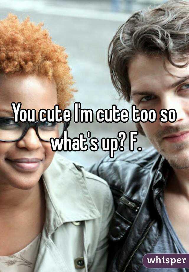 You cute I'm cute too so what's up? F.