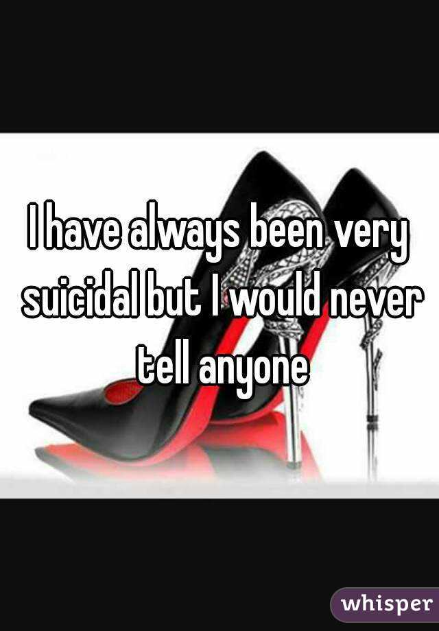 I have always been very suicidal but I would never tell anyone