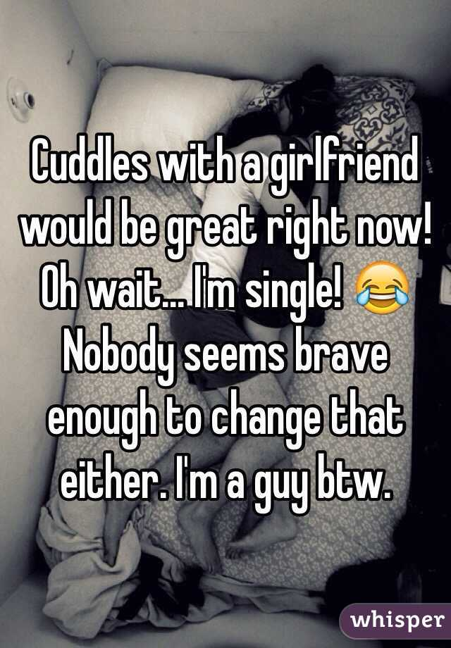 Cuddles with a girlfriend would be great right now! Oh wait... I'm single! 😂 Nobody seems brave enough to change that either. I'm a guy btw.