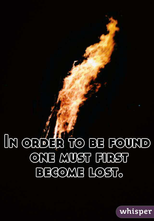 In order to be found one must first become lost.