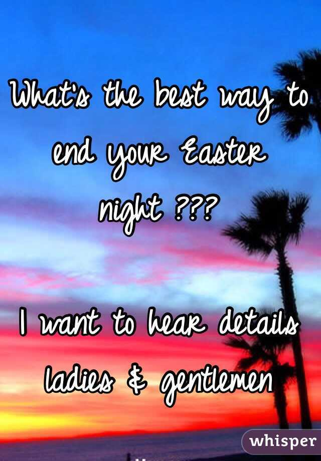 What's the best way to end your Easter night ???  I want to hear details ladies & gentlemen