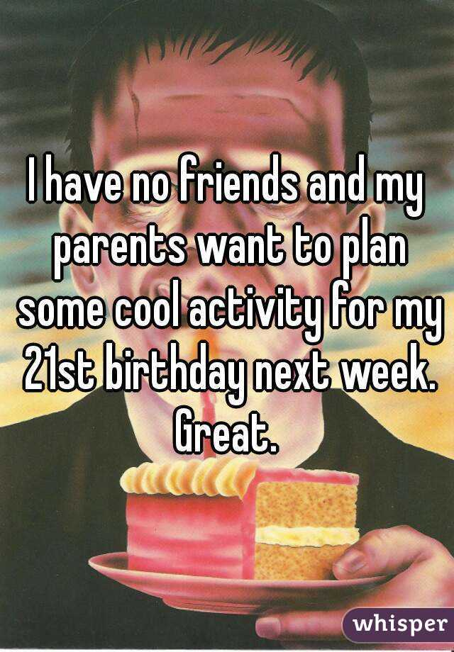 I have no friends and my parents want to plan some cool activity for my 21st birthday next week. Great.