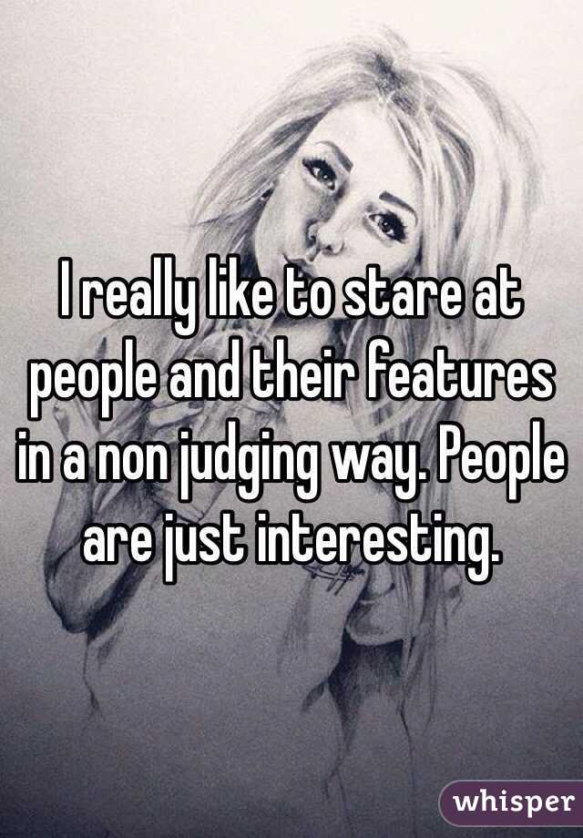 I really like to stare at people and their features in a non judging way. People are just interesting.