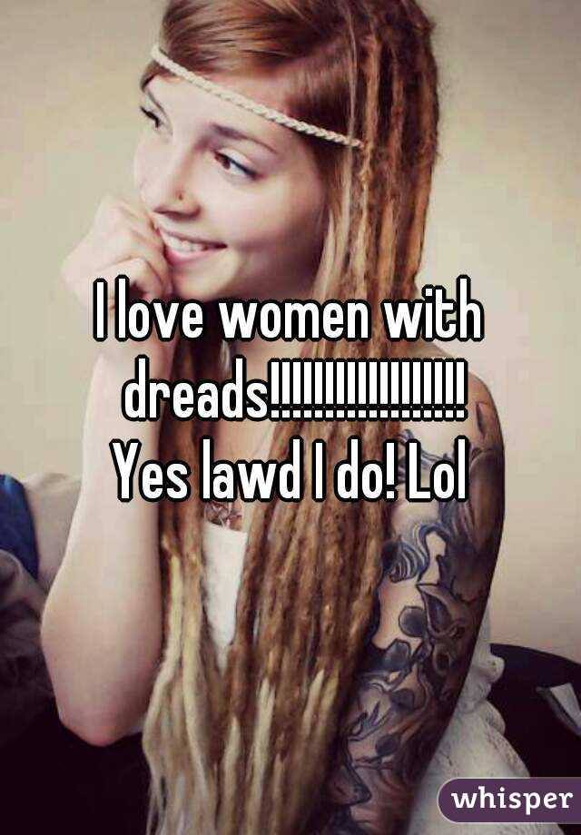 I love women with dreads!!!!!!!!!!!!!!!!!! Yes lawd I do! Lol
