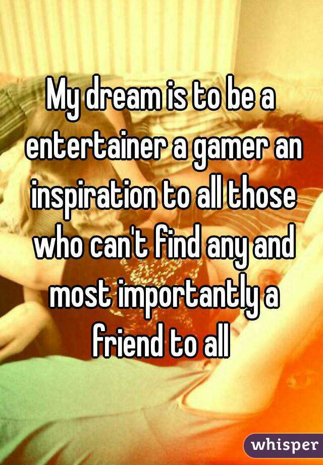 My dream is to be a entertainer a gamer an inspiration to all those who can't find any and most importantly a friend to all