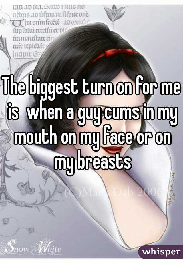 The biggest turn on for me is  when a guy cums in my mouth on my face or on my breasts