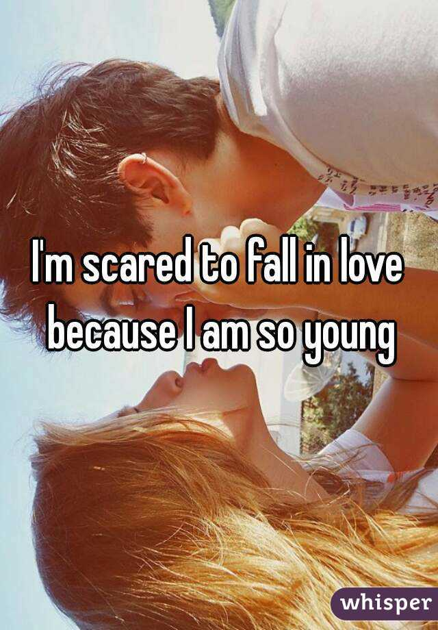 I'm scared to fall in love because I am so young