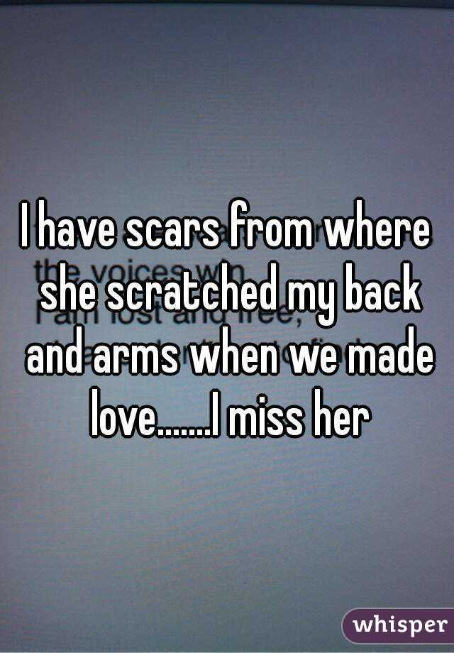 I have scars from where she scratched my back and arms when we made love.......I miss her