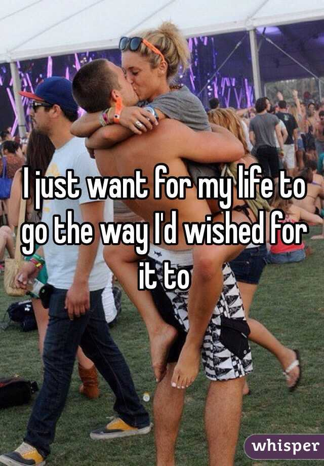I just want for my life to go the way I'd wished for it to
