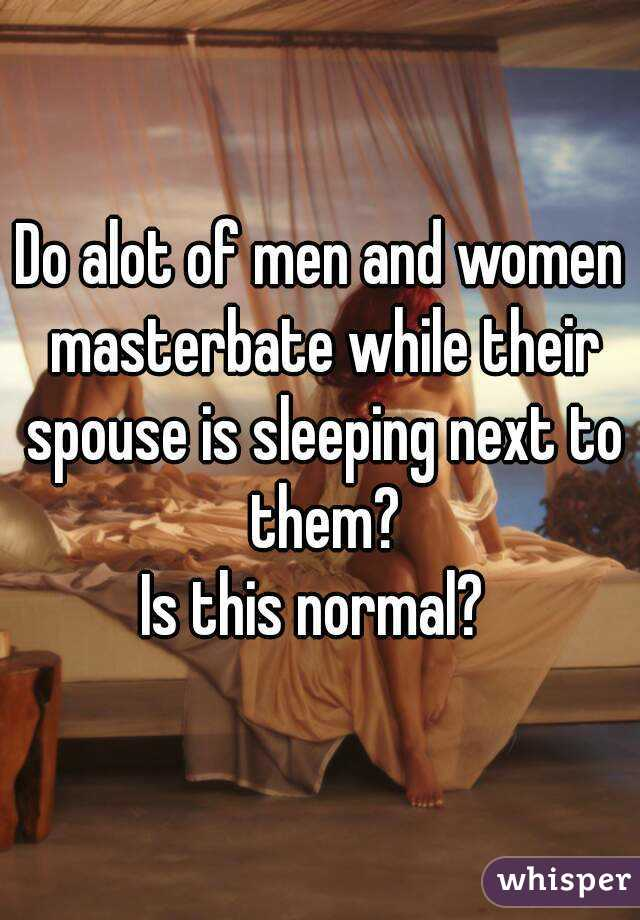 Do alot of men and women masterbate while their spouse is sleeping next to them? Is this normal?