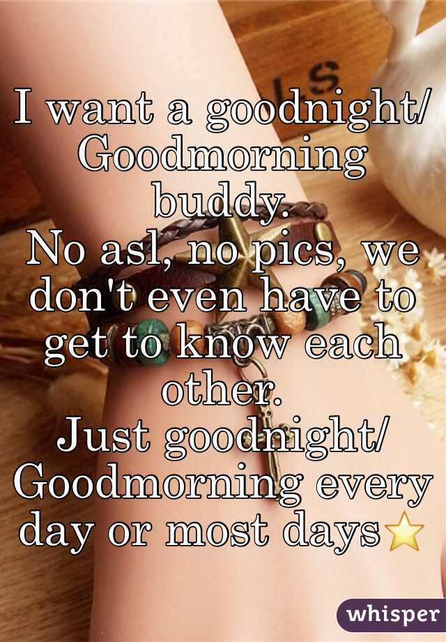 I want a goodnight/Goodmorning buddy. No asl, no pics, we don't even have to get to know each other. Just goodnight/Goodmorning every day or most days⭐️