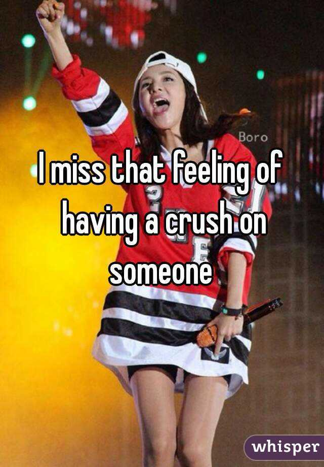 I miss that feeling of having a crush on someone
