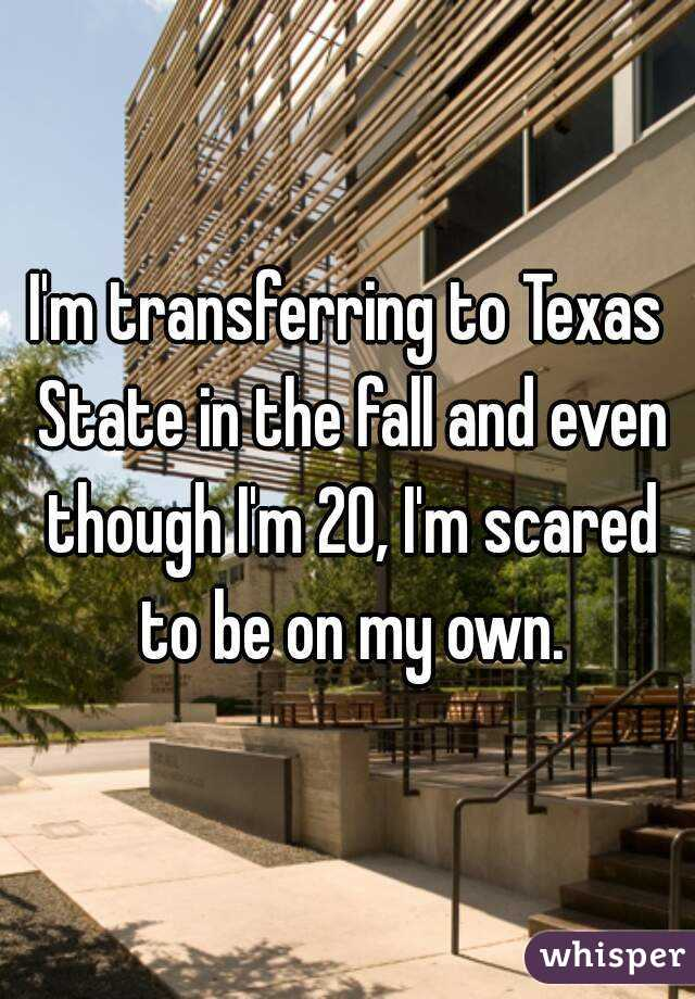 I'm transferring to Texas State in the fall and even though I'm 20, I'm scared to be on my own.