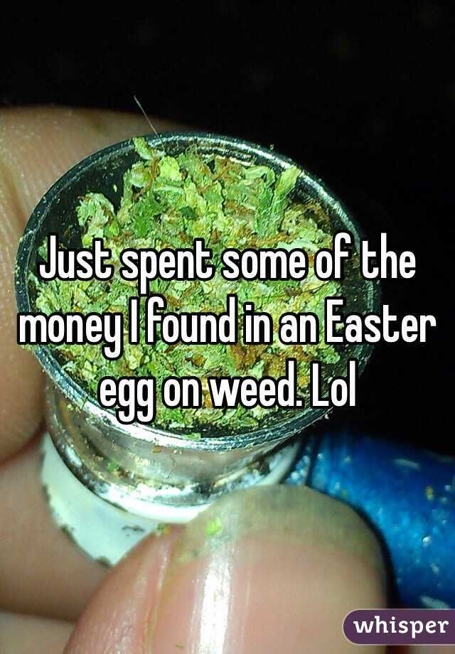 Just spent some of the money I found in an Easter egg on weed. Lol