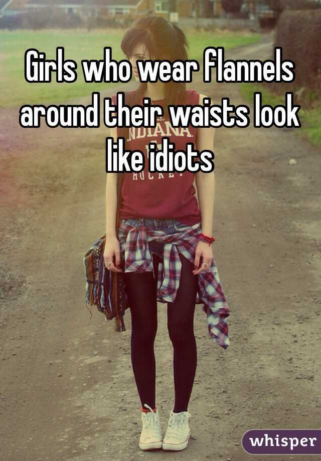 Girls who wear flannels around their waists look like idiots