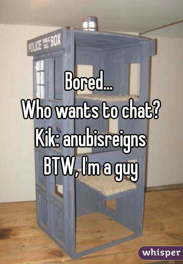 Bored...  Who wants to chat? Kik: anubisreigns BTW, I'm a guy