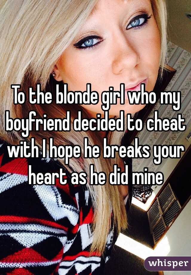 To the blonde girl who my boyfriend decided to cheat with I hope he breaks your heart as he did mine