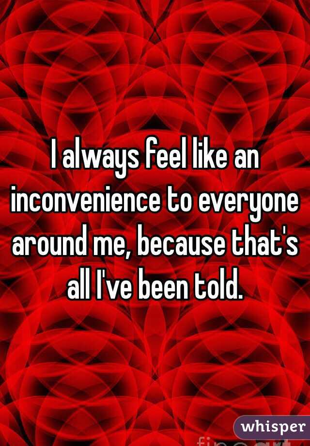 I always feel like an inconvenience to everyone around me, because that's all I've been told.