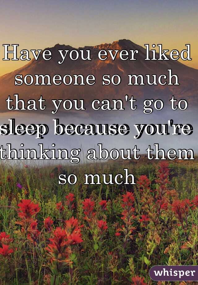 Have you ever liked someone so much that you can't go to sleep because you're thinking about them so much