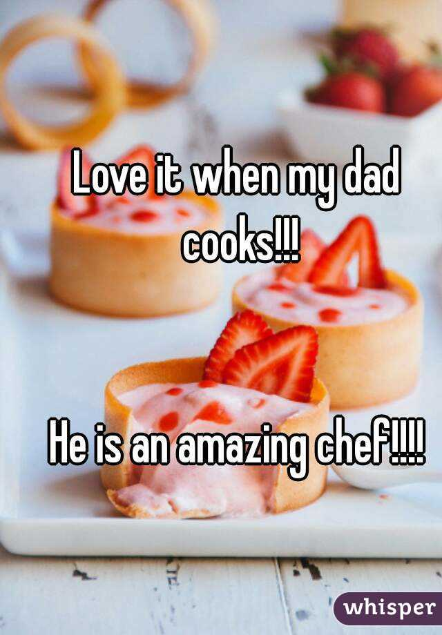 Love it when my dad cooks!!!   He is an amazing chef!!!!