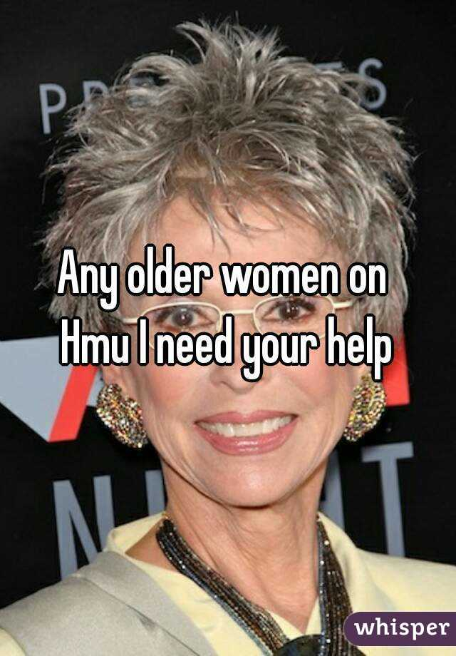 Any older women on  Hmu I need your help