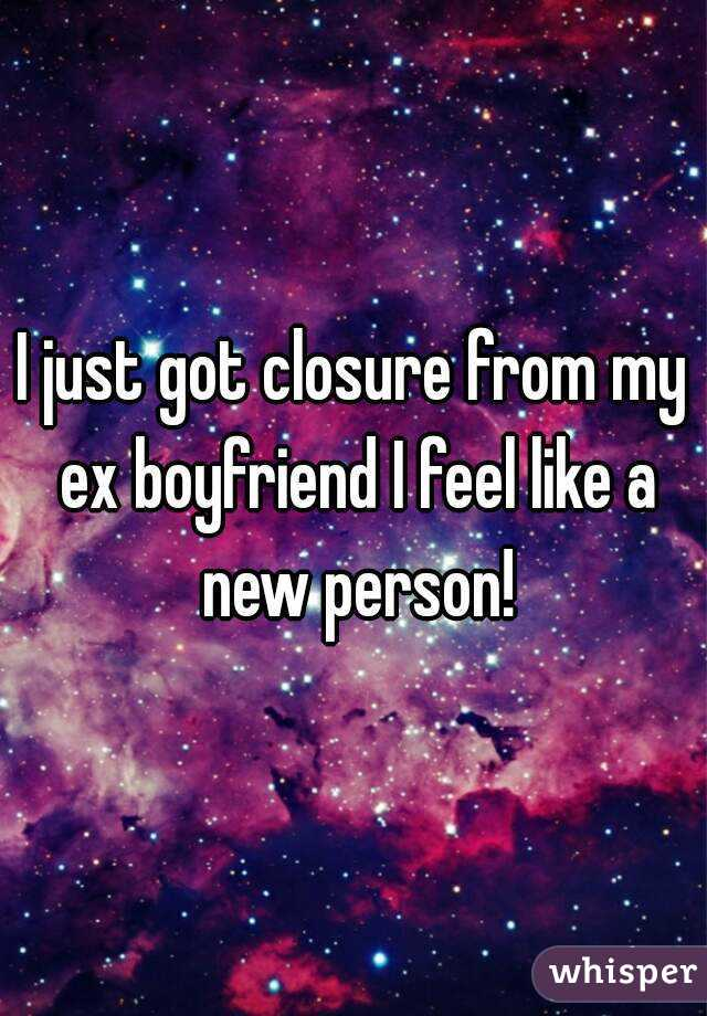 I just got closure from my ex boyfriend I feel like a new person!