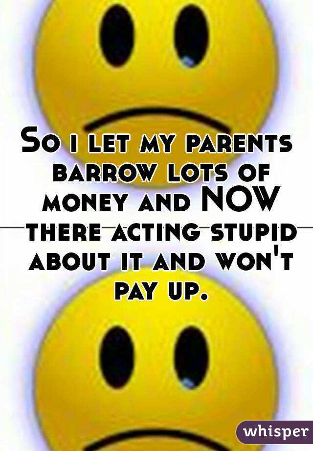 So i let my parents barrow lots of money and NOW there acting stupid about it and won't pay up.