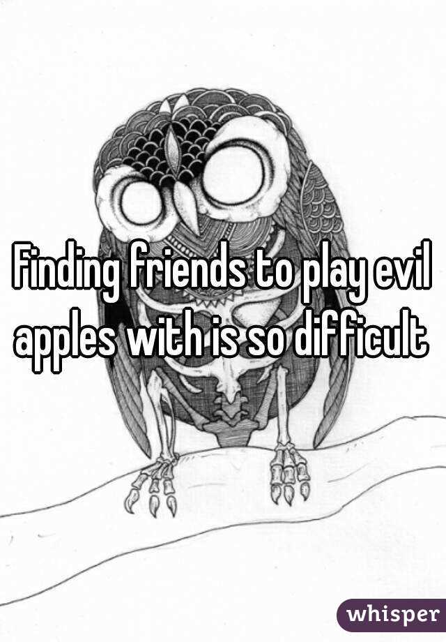 Finding friends to play evil apples with is so difficult