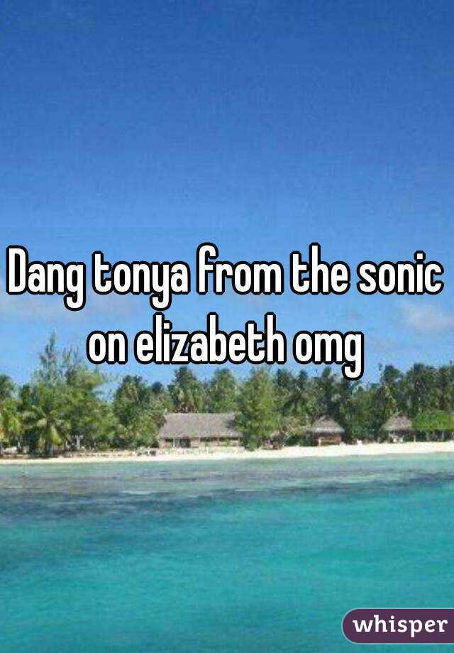 Dang tonya from the sonic on elizabeth omg