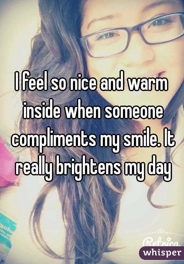 I feel so nice and warm inside when someone compliments my smile. It really brightens my day