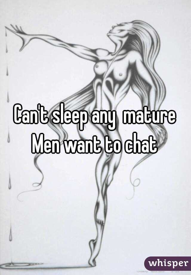 Can't sleep any  mature Men want to chat