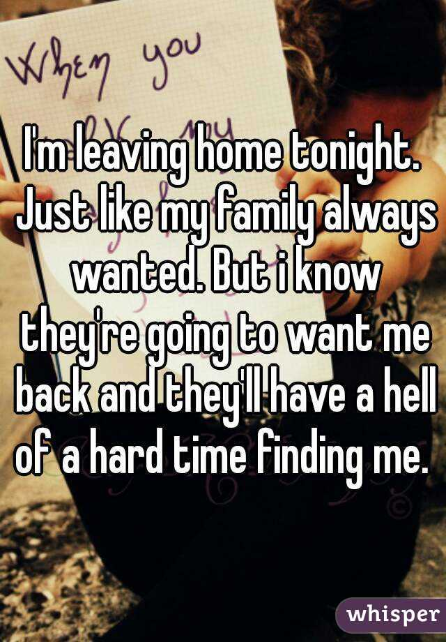 I'm leaving home tonight. Just like my family always wanted. But i know they're going to want me back and they'll have a hell of a hard time finding me.